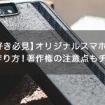 【アニメ好き必見】オリジナルスマホケースの簡単な作り方!著作権の注意点もチェック!
